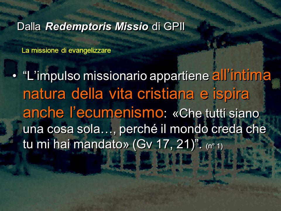 """Dalla Redemptoris Missio di GPII """"L'impulso missionario appartiene all'intima natura della vita cristiana e ispira anche l'ecumenismo : «Che tutti sia"""