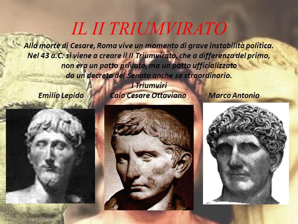 IL II TRIUMVIRATO Alla morte di Cesare, Roma vive un momento di grave instabilità politica. Nel 43 a.C. si viene a creare il II Triumvirato, che a dif