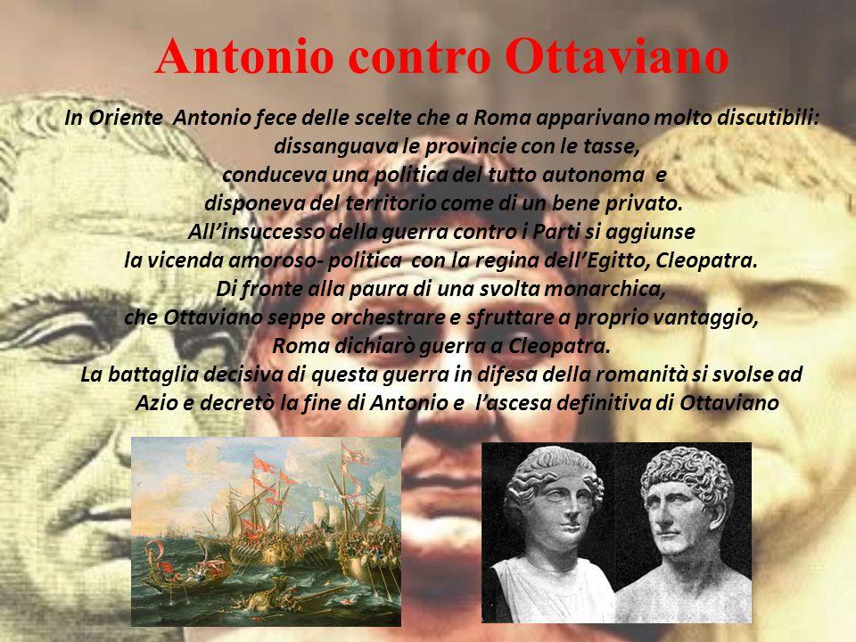 In Oriente Antonio fece delle scelte che a Roma apparivano molto discutibili: dissanguava le provincie con le tasse, conduceva una politica del tutto autonoma e disponeva del territorio come di un bene privato.