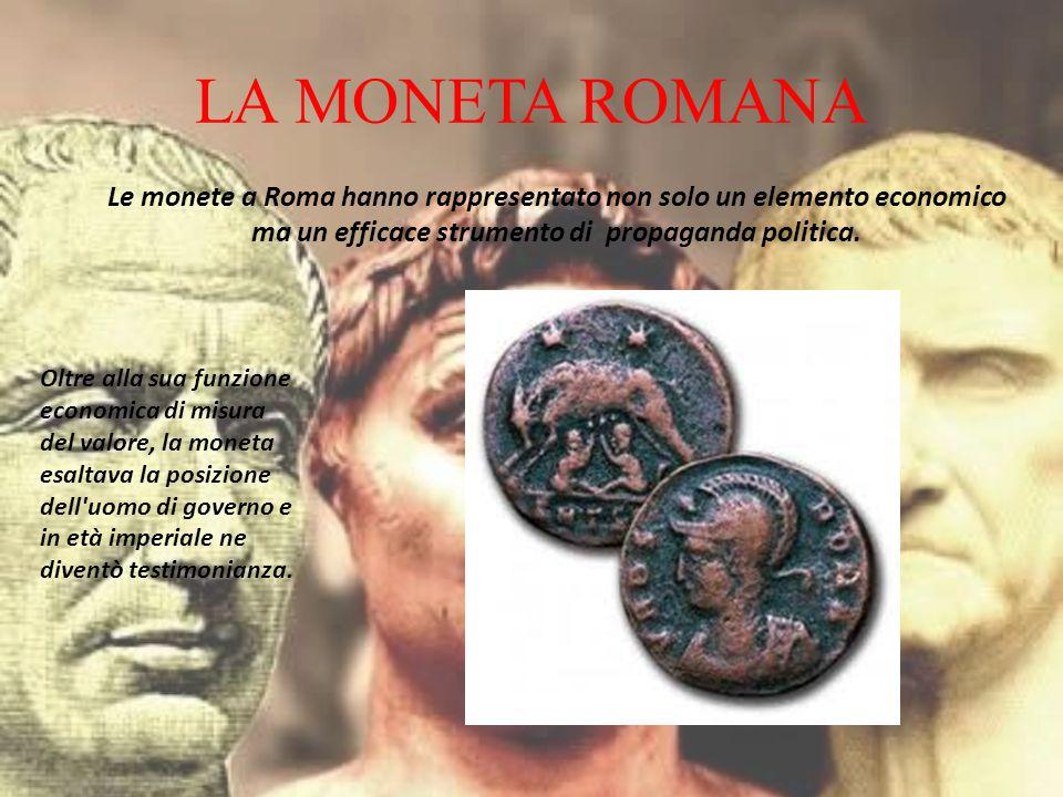 LA MONETA ROMANA Le monete a Roma hanno rappresentato non solo un elemento economico ma un efficace strumento di propaganda politica. Oltre alla sua f