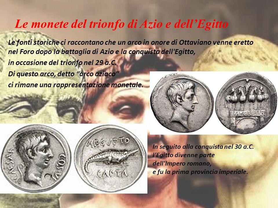 Le monete del trionfo di Azio e dell'Egitto Le fonti storiche ci raccontano che un arco in onore di Ottaviano venne eretto nel Foro dopo la battaglia di Azio e la conquista dell Egitto, in occasione del trionfo nel 29 a.C.