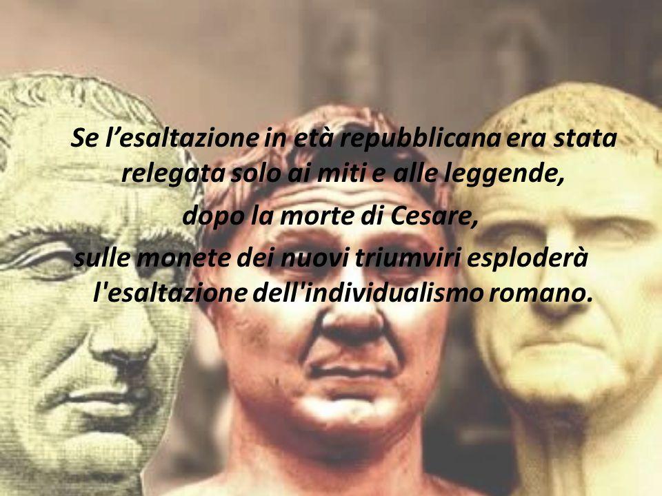 Se l'esaltazione in età repubblicana era stata relegata solo ai miti e alle leggende, dopo la morte di Cesare, sulle monete dei nuovi triumviri esplod