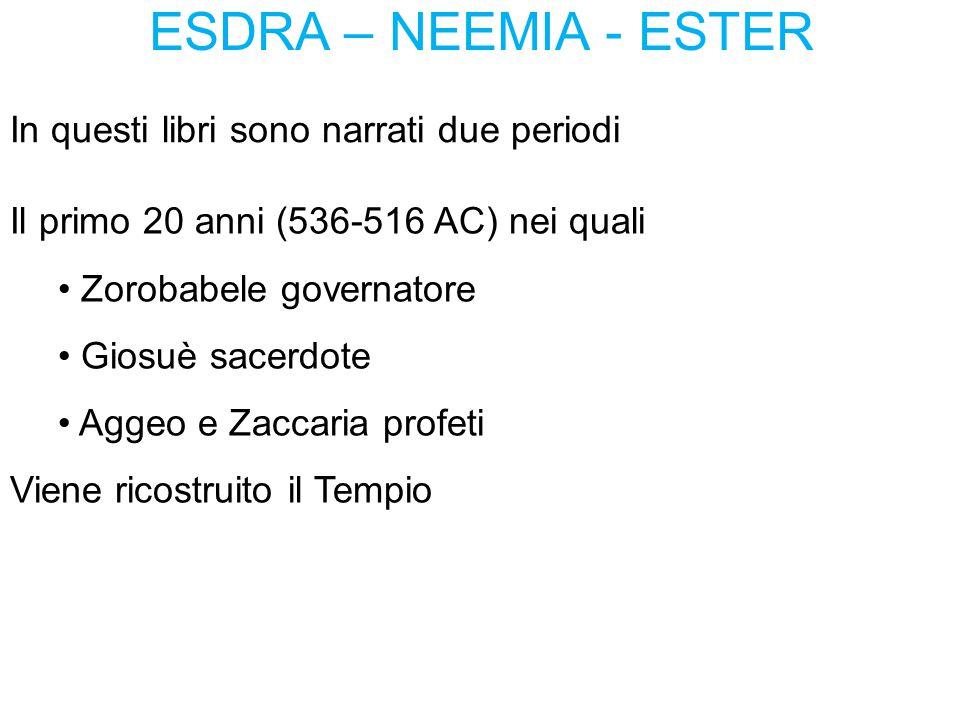 ESDRA – NEEMIA - ESTER In questi libri sono narrati due periodi Il primo 20 anni (536-516 AC) nei quali Zorobabele governatore Giosuè sacerdote Aggeo