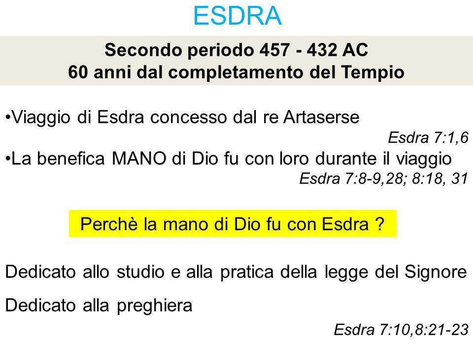 ESDRA Secondo periodo 457 - 432 AC 60 anni dal completamento del Tempio Viaggio di Esdra concesso dal re Artaserse Esdra 7:1,6 La benefica MANO di Dio