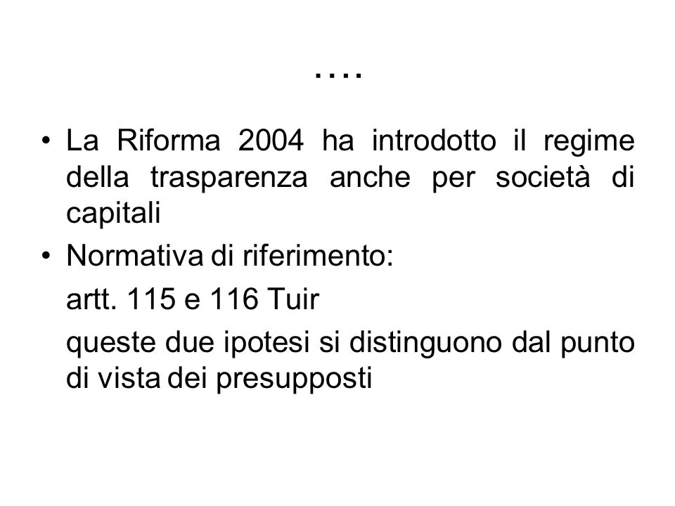…. La Riforma 2004 ha introdotto il regime della trasparenza anche per società di capitali Normativa di riferimento: artt. 115 e 116 Tuir queste due i