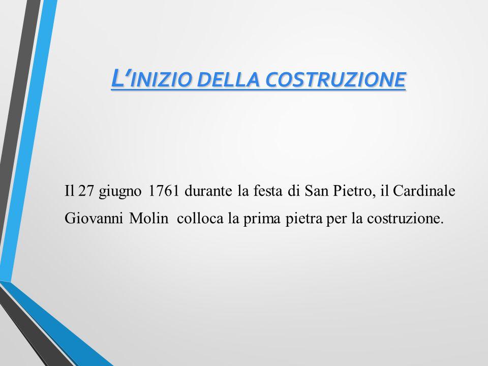 L' INIZIO DELLA COSTRUZIONE L' INIZIO DELLA COSTRUZIONE Il 27 giugno 1761 durante la festa di San Pietro, il Cardinale Giovanni Molin colloca la prima pietra per la costruzione.