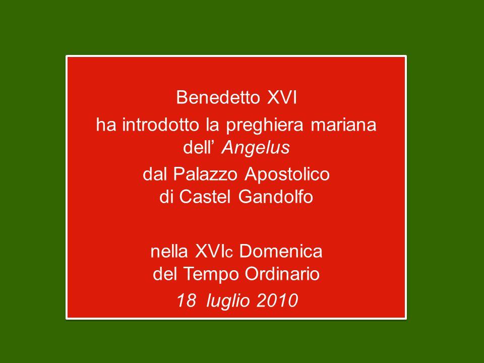 Benedetto XVI ha introdotto la preghiera mariana dell' Angelus dal Palazzo Apostolico di Castel Gandolfo nella XVI c Domenica del Tempo Ordinario 18 luglio 2010 Benedetto XVI ha introdotto la preghiera mariana dell' Angelus dal Palazzo Apostolico di Castel Gandolfo nella XVI c Domenica del Tempo Ordinario 18 luglio 2010