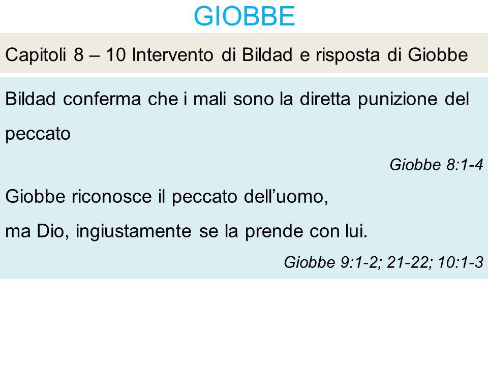 GIOBBE Bildad conferma che i mali sono la diretta punizione del peccato Giobbe 8:1-4 Giobbe riconosce il peccato dell'uomo, ma Dio, ingiustamente se la prende con lui.