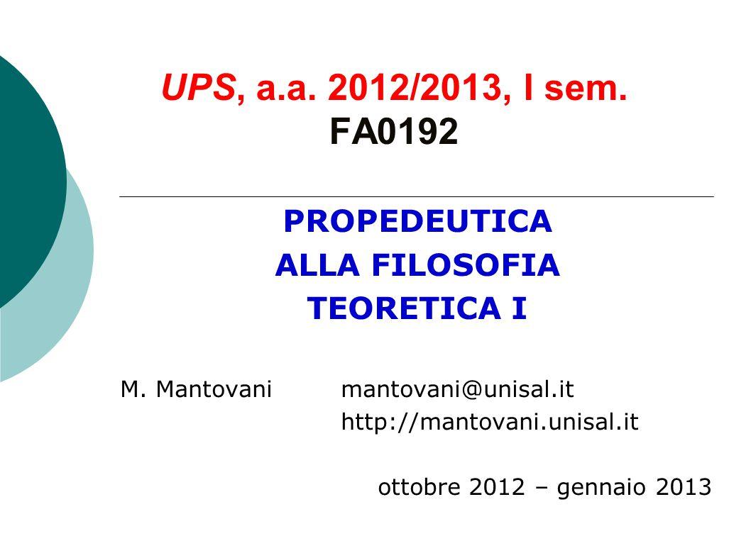 UPS, a.a. 2012/2013, I sem. FA0192 PROPEDEUTICA ALLA FILOSOFIA TEORETICA I M. Mantovani mantovani@unisal.it http://mantovani.unisal.it ottobre 2012 –