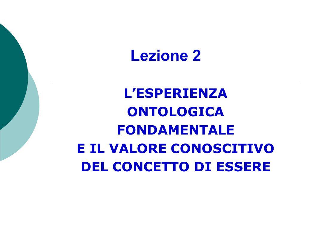 Lezione 2 L'ESPERIENZA ONTOLOGICA FONDAMENTALE E IL VALORE CONOSCITIVO DEL CONCETTO DI ESSERE