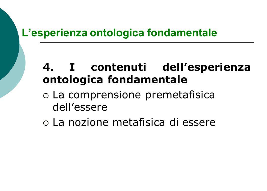 L'esperienza ontologica fondamentale 4. I contenuti dell'esperienza ontologica fondamentale  La comprensione premetafisica dell'essere  La nozione m