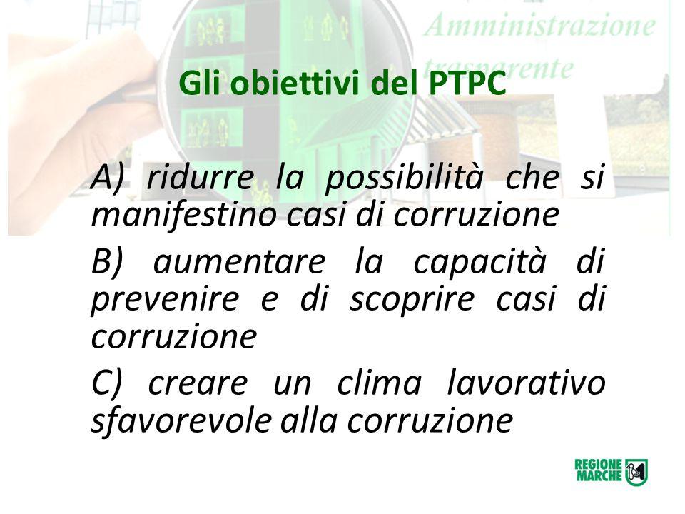 Gli obiettivi del PTPC A) ridurre la possibilità che si manifestino casi di corruzione B) aumentare la capacità di prevenire e di scoprire casi di cor
