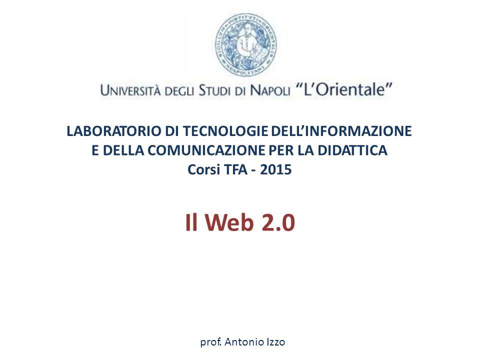 LABORATORIO DI TECNOLOGIE DELL'INFORMAZIONE EDELLADELLACOMUNICAZIONE PER LADIDATTICADIDATTICA Corsi TFA -2015 Il Web2.0 prof.