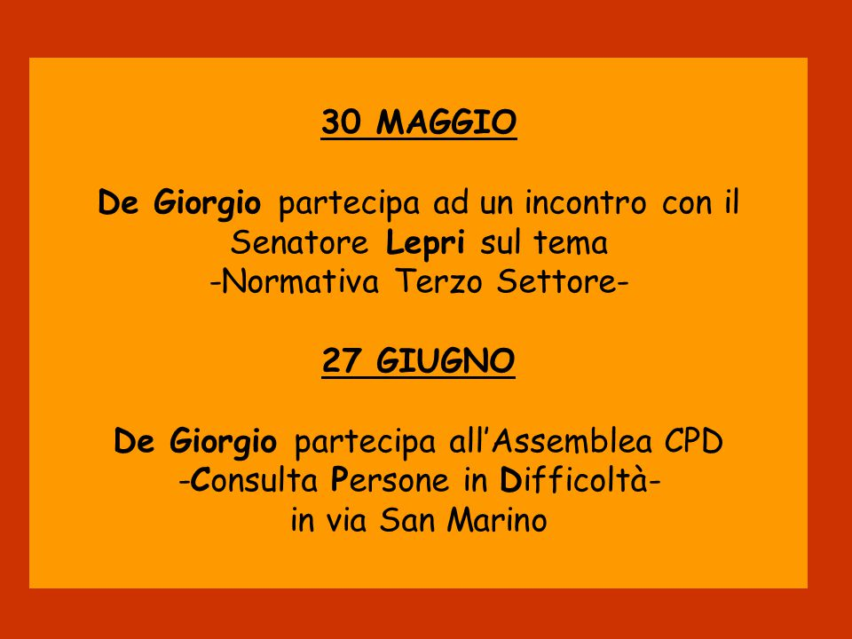 30 MAGGIO De Giorgio partecipa ad un incontro con il Senatore Lepri sul tema -Normativa Terzo Settore- 27 GIUGNO De Giorgio partecipa all'Assemblea CPD -Consulta Persone in Difficoltà- in via San Marino