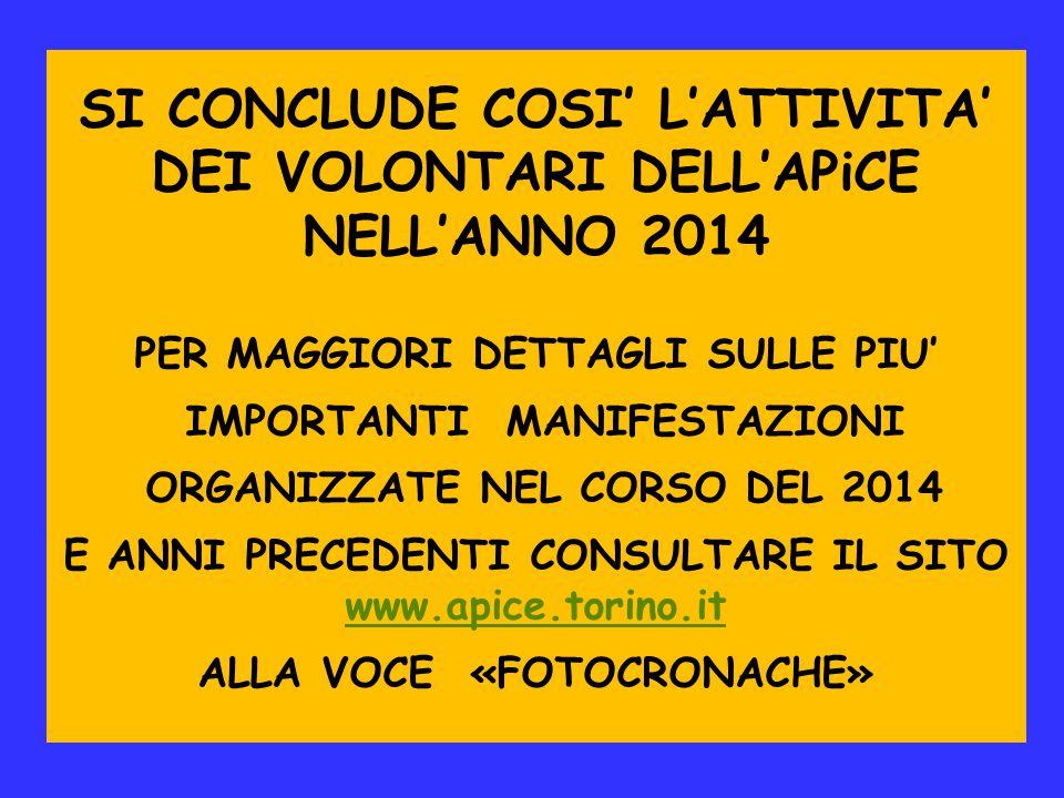SI CONCLUDE COSI' L'ATTIVITA' DEI VOLONTARI DELL'APiCE NELL'ANNO 2014 PER MAGGIORI DETTAGLI SULLE PIU' IMPORTANTI MANIFESTAZIONI ORGANIZZATE NEL CORSO DEL 2014 E ANNI PRECEDENTI CONSULTARE IL SITO www.apice.torino.it www.apice.torino.it ALLA VOCE «FOTOCRONACHE»