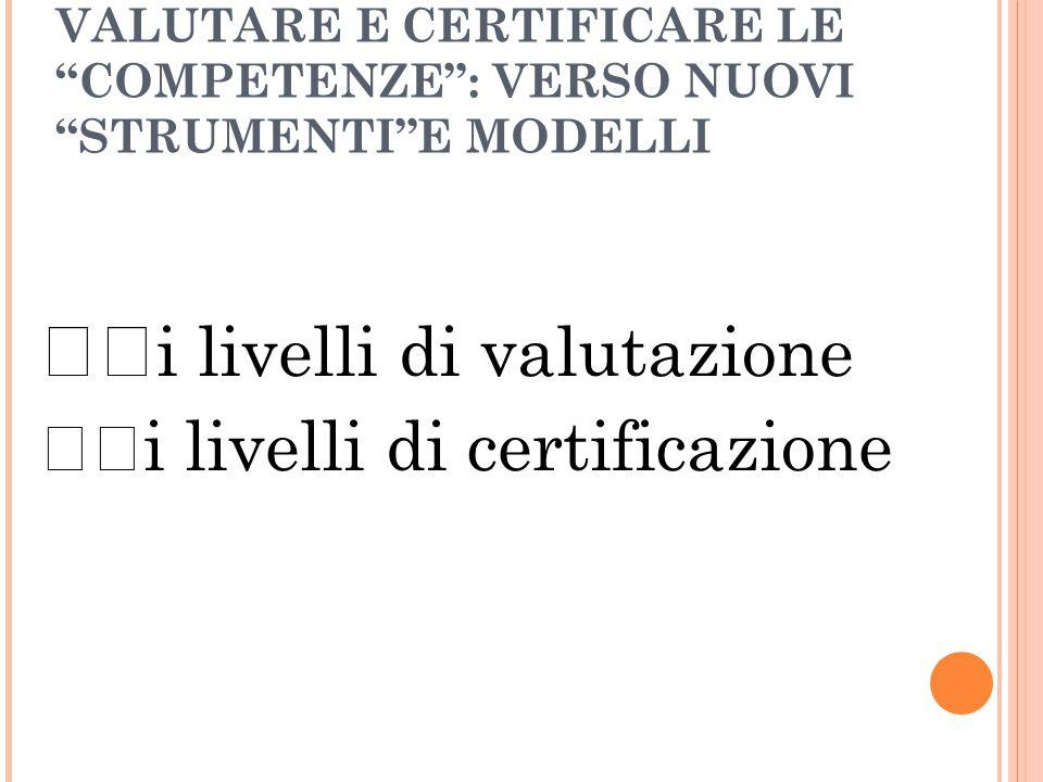 VALUTARE E CERTIFICARE LE COMPETENZE : VERSO NUOVI STRUMENTI E MODELLI i livelli di valutazione i livelli di certificazione