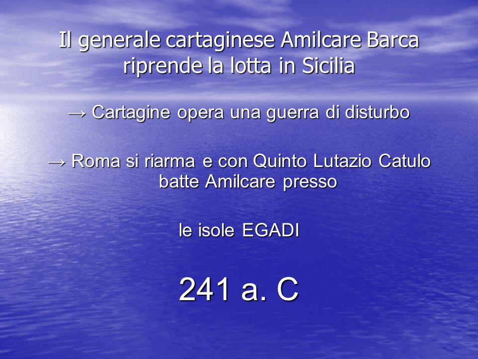 Il generale cartaginese Amilcare Barca riprende la lotta in Sicilia → Cartagine opera una guerra di disturbo → Roma si riarma e con Quinto Lutazio Catulo batte Amilcare presso le isole EGADI 241 a.