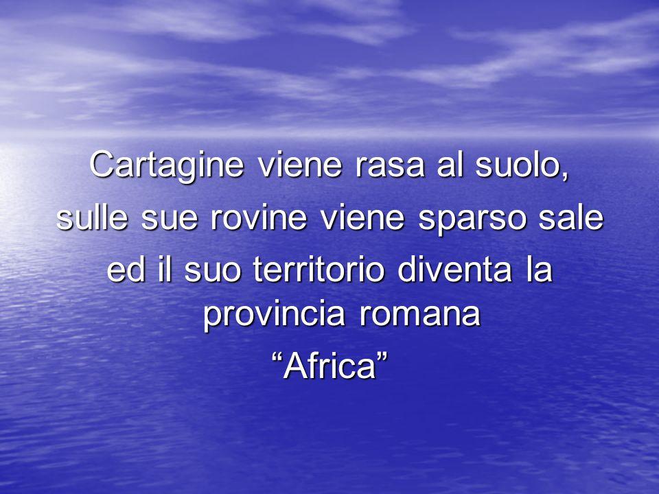 Cartagine viene rasa al suolo, sulle sue rovine viene sparso sale ed il suo territorio diventa la provincia romana Africa