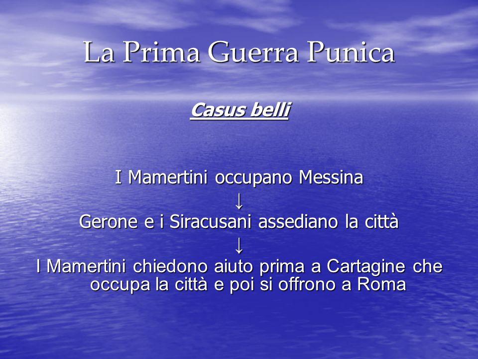 La Prima Guerra Punica Casus belli I Mamertini occupano Messina ↓ Gerone e i Siracusani assediano la città ↓ I Mamertini chiedono aiuto prima a Cartagine che occupa la città e poi si offrono a Roma