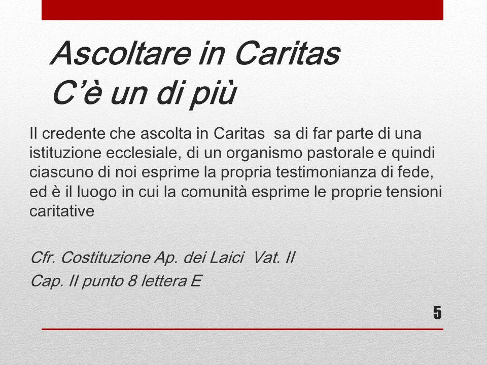 Ascoltare in Caritas C'è un di più Il credente che ascolta in Caritas sa di far parte di una istituzione ecclesiale, di un organismo pastorale e quind