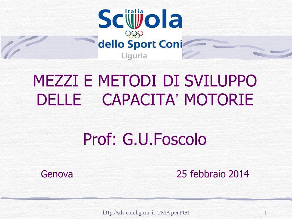 1http.//sds.coniliguria.it TMA per PG1 MEZZI E METODI DI SVILUPPO DELLE CAPACITA' MOTORIE Prof: G.U.Foscolo Genova 25 febbraio 2014