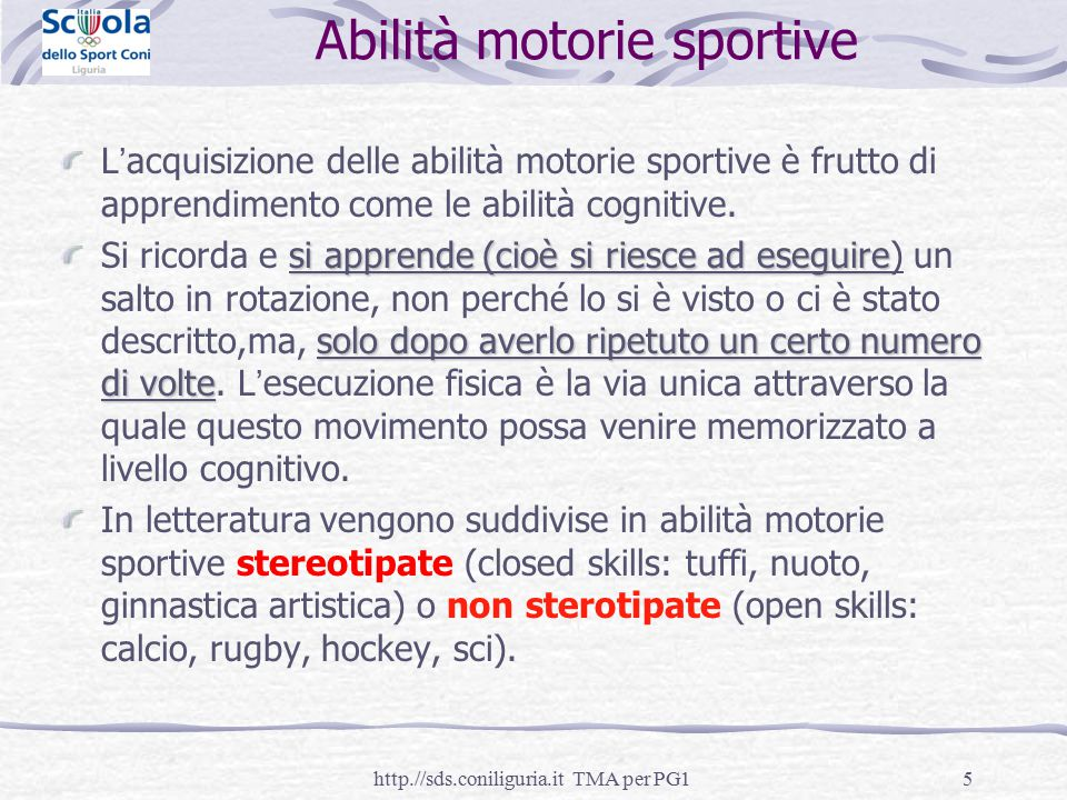 5 Abilità motorie sportive L'acquisizione delle abilità motorie sportive è frutto di apprendimento come le abilità cognitive. si apprende (cioè si rie