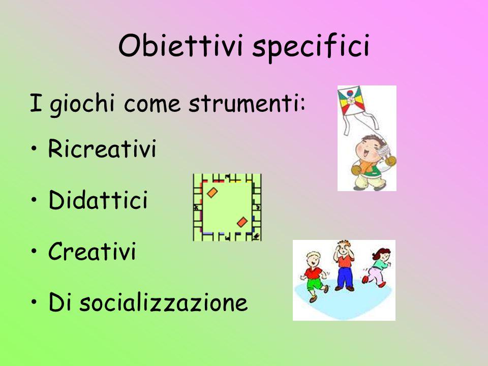 Obiettivi specifici I giochi come strumenti: Ricreativi Didattici Creativi Di socializzazione