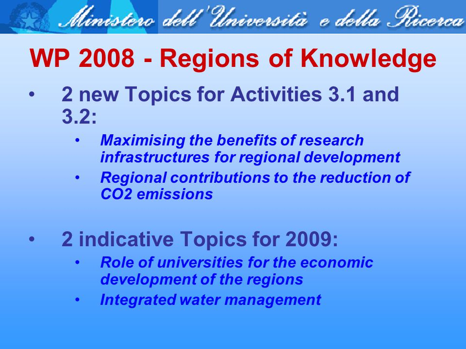 WP 2008 - Regions of Knowledge 2 new Topics for Activities 3.1 and 3.2: Maximising the benefits of research infrastructures for regional development Regional contributions to the reduction of CO2 emissions 2 indicative Topics for 2009: Role of universities for the economic development of the regions Integrated water management