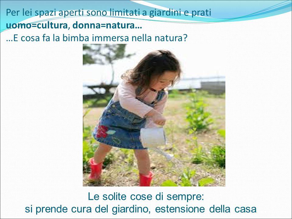 Per lei spazi aperti sono limitati a giardini e prati uomo=cultura, donna=natura… …E cosa fa la bimba immersa nella natura.