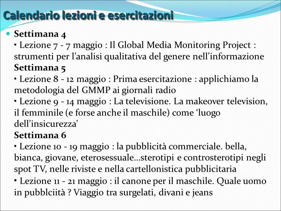 Calendario lezioni e esercitazioni Settimana 4 Lezione 7 - 7 maggio : Il Global Media Monitoring Project : strumenti per l'analisi qualitativa del genere nell'informazione Settimana 5 Lezione 8 - 12 maggio : Prima esercitazione : applichiamo la metodologia del GMMP ai giornali radio Lezione 9 - 14 maggio : La televisione.