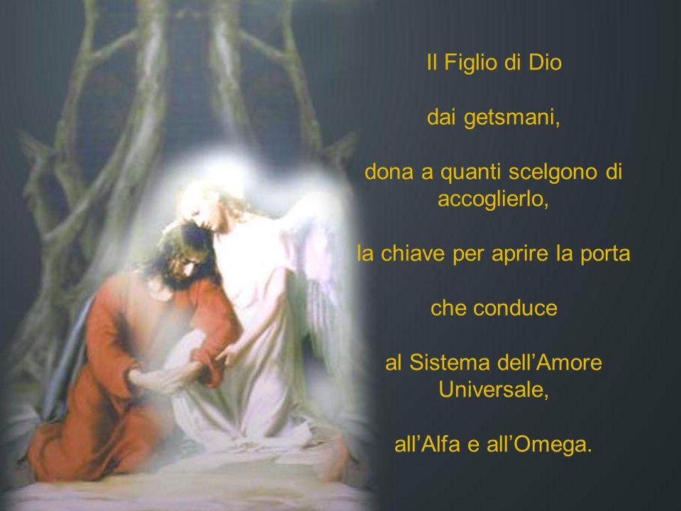 Il Figlio di Dio dai getsmani, dona a quanti scelgono di accoglierlo, la chiave per aprire la porta che conduce al Sistema dell'Amore Universale, all'