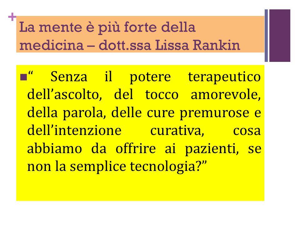 + La mente è più forte della medicina – dott.ssa Lissa Rankin Senza il potere terapeutico dell'ascolto, del tocco amorevole, della parola, delle cure premurose e dell'intenzione curativa, cosa abbiamo da offrire ai pazienti, se non la semplice tecnologia?