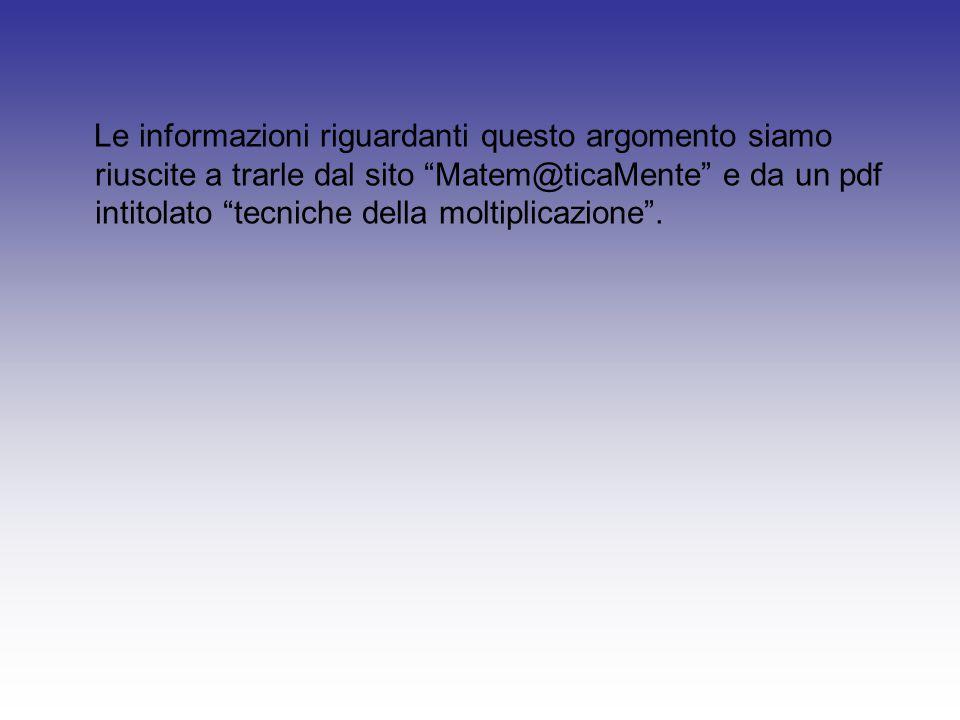 """Le informazioni riguardanti questo argomento siamo riuscite a trarle dal sito """"Matem@ticaMente"""" e da un pdf intitolato """"tecniche della moltiplicazione"""