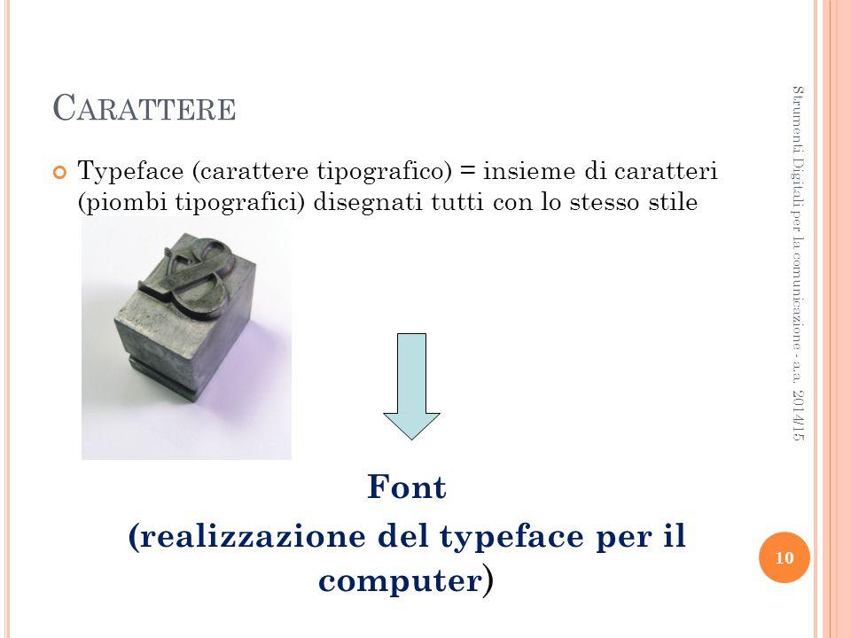 C ARATTERE Typeface (carattere tipografico) = insieme di caratteri (piombi tipografici) disegnati tutti con lo stesso stile 10 Strumenti Digitali per la comunicazione - a.a.