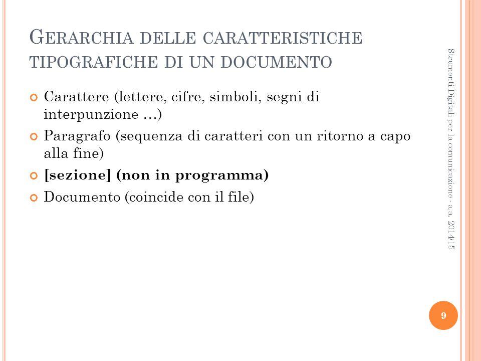 G ERARCHIA DELLE CARATTERISTICHE TIPOGRAFICHE DI UN DOCUMENTO Carattere (lettere, cifre, simboli, segni di interpunzione …)  Paragrafo (sequenza di caratteri con un ritorno a capo alla fine)  [sezione] (non in programma)  Documento (coincide con il file)  9 Strumenti Digitali per la comunicazione - a.a.