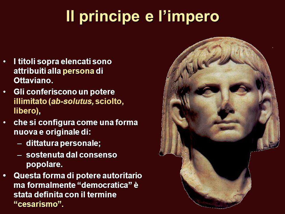 Il principe e l'impero I titoli sopra elencati sono attribuiti alla persona di Ottaviano. Gli conferiscono un potere illimitato (ab-solutus, sciolto,