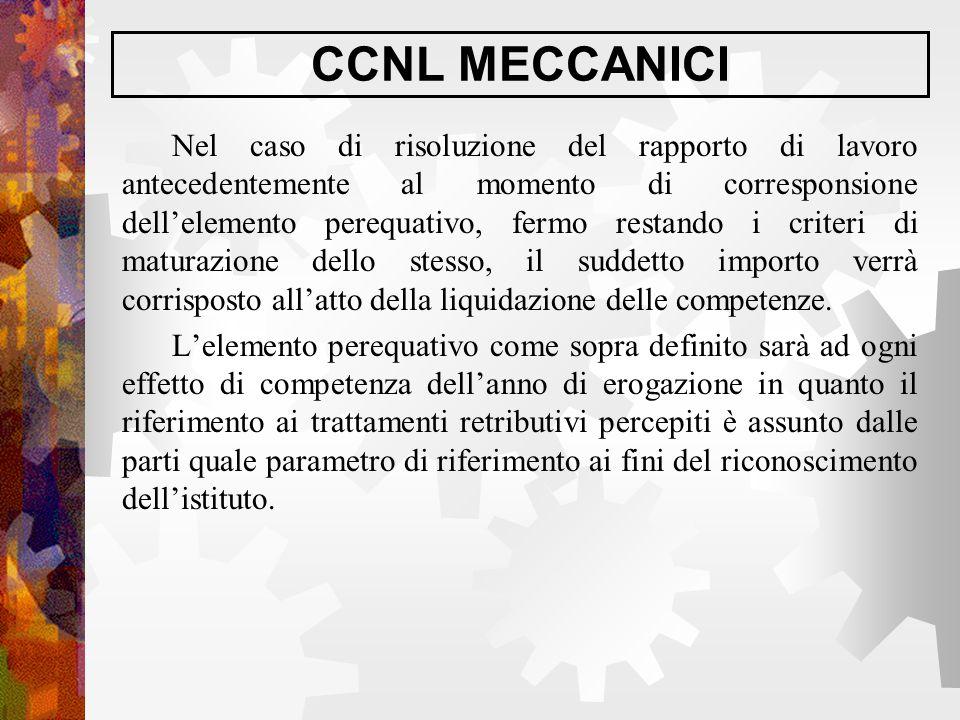 CCNL MECCANICI Nel caso di risoluzione del rapporto di lavoro antecedentemente al momento di corresponsione dell'elemento perequativo, fermo restando