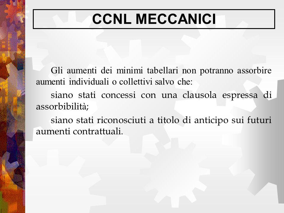 CCNL MECCANICI Gli aumenti dei minimi tabellari non potranno assorbire aumenti individuali o collettivi salvo che: siano stati concessi con una clauso