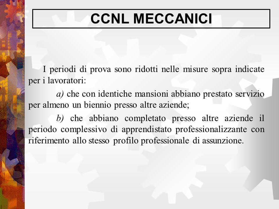 CCNL MECCANICI I periodi di prova sono ridotti nelle misure sopra indicate per i lavoratori: a) che con identiche mansioni abbiano prestato servizio p