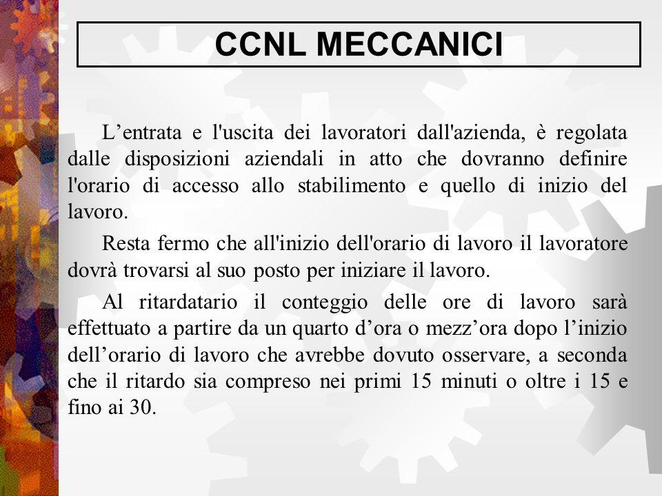 CCNL MECCANICI L'entrata e l'uscita dei lavoratori dall'azienda, è regolata dalle disposizioni aziendali in atto che dovranno definire l'orario di acc