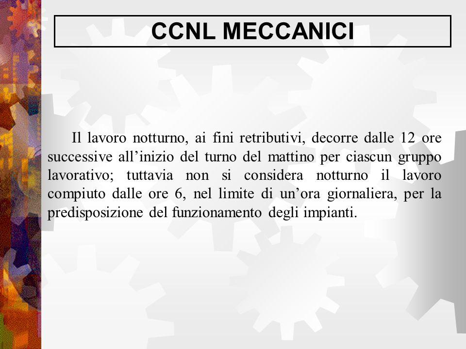 CCNL MECCANICI Il lavoro notturno, ai fini retributivi, decorre dalle 12 ore successive all'inizio del turno del mattino per ciascun gruppo lavorativo