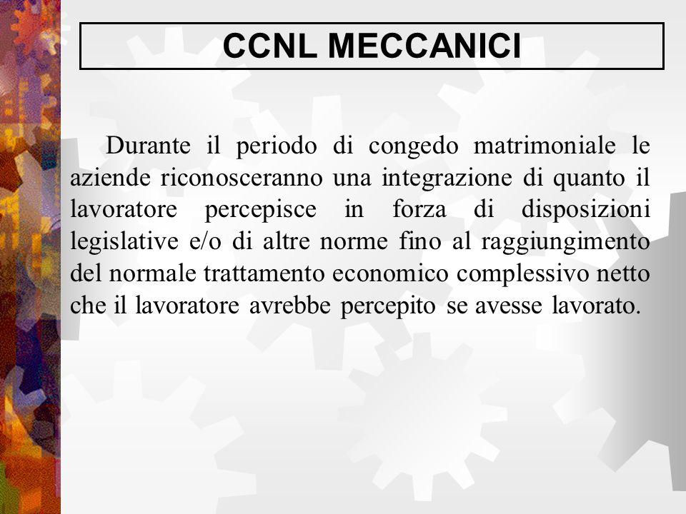 CCNL MECCANICI Durante il periodo di congedo matrimoniale le aziende riconosceranno una integrazione di quanto il lavoratore percepisce in forza di di