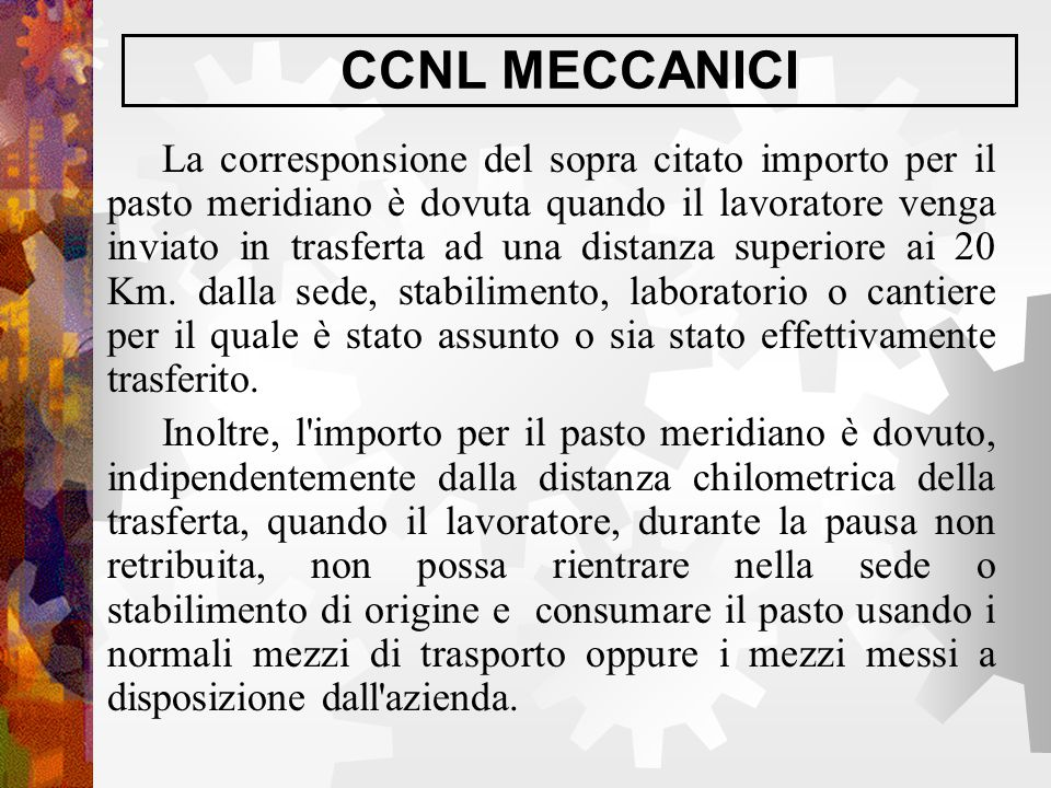CCNL MECCANICI La corresponsione del sopra citato importo per il pasto meridiano è dovuta quando il lavoratore venga inviato in trasferta ad una dista