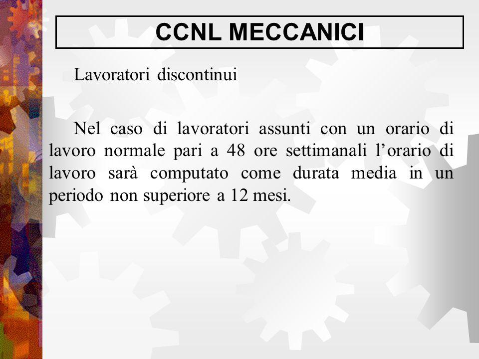 CCNL MECCANICI Lavoratori discontinui Nel caso di lavoratori assunti con un orario di lavoro normale pari a 48 ore settimanali l'orario di lavoro sarà