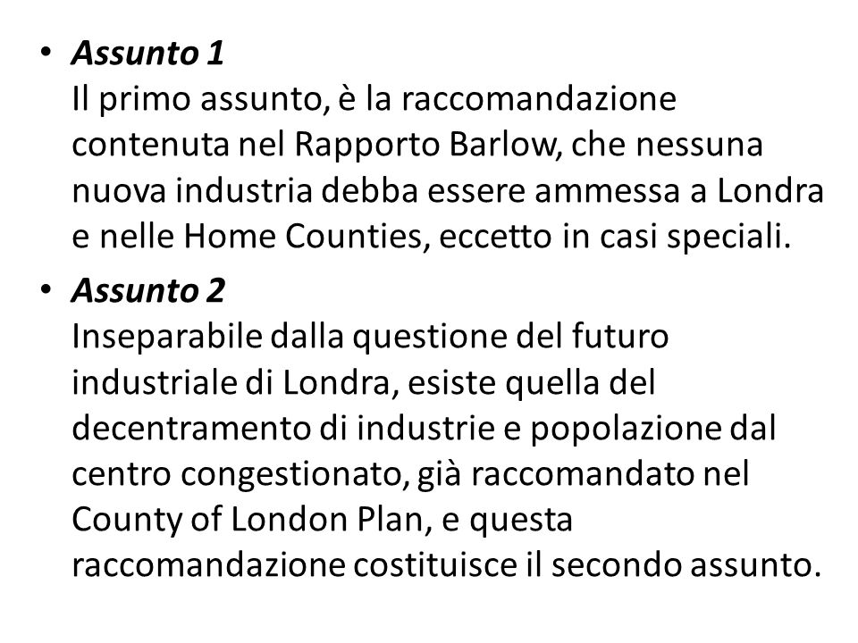 Assunto 1 Il primo assunto, è la raccomandazione contenuta nel Rapporto Barlow, che nessuna nuova industria debba essere ammessa a Londra e nelle Home Counties, eccetto in casi speciali.