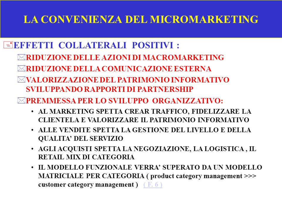 LA CONVENIENZA DEL MICROMARKETING +A PRIORI POSSONO ESSERE IDENTIFICATI SOLO COSTI E ONERI DEL MICROMARKETING : *CARTA COMMERCIALE PER DIVERSI IMPIEGHI (T.6)(T.6) *MIGLIORAMENTO DELLA QUALITA' DELLA INFORMAZIONE E ADEGUAMENTO POS-SCANNER *DATAWAREHOUSE SU DUE LIVELLI SUCCESSIVI, COMBINANDO INFORMAZIONI INTERNE ED ESTERNE, CON DIRETTO ACCESSO DEGLI UTENTI ( F.
