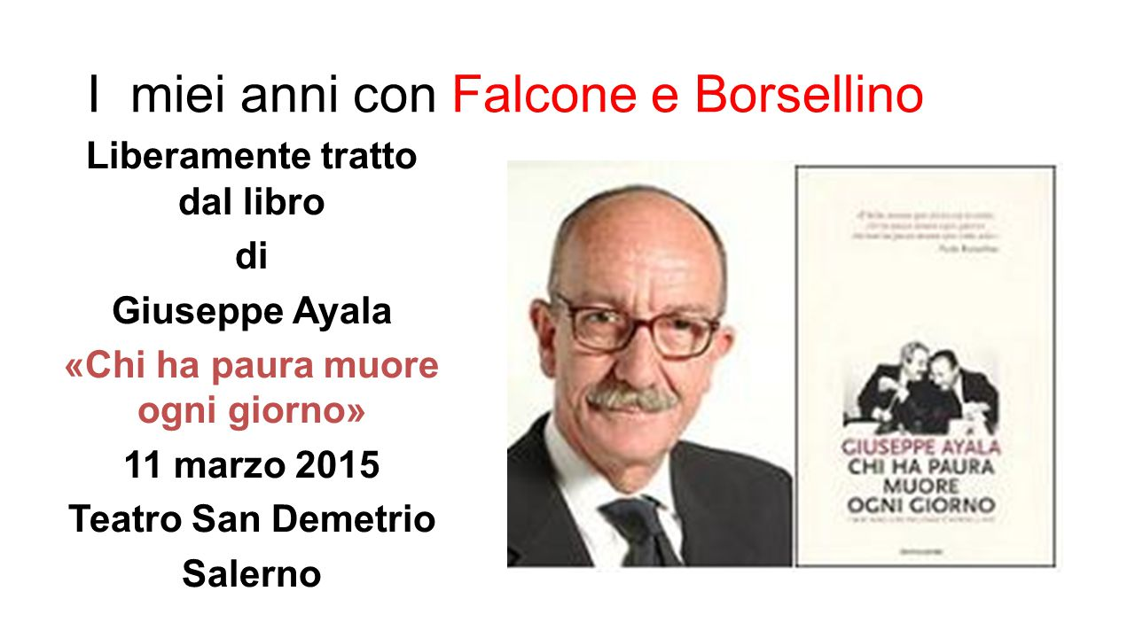 I miei anni con Falcone e Borsellino Liberamente tratto dal libro di Giuseppe Ayala «Chi ha paura muore ogni giorno» 11 marzo 2015 Teatro San Demetrio