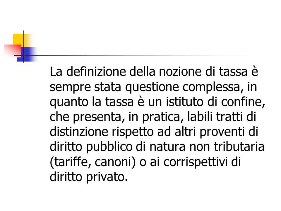 La definizione della nozione di tassa è sempre stata questione complessa, in quanto la tassa è un istituto di confine, che presenta, in pratica, labil