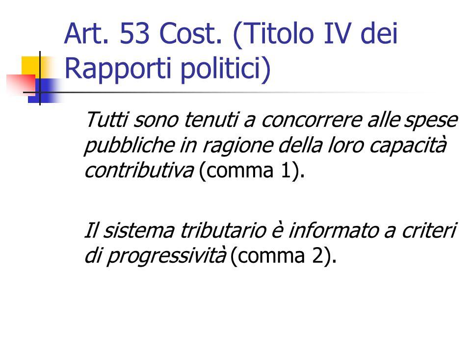 Art. 53 Cost. (Titolo IV dei Rapporti politici) Tutti sono tenuti a concorrere alle spese pubbliche in ragione della loro capacità contributiva (comma