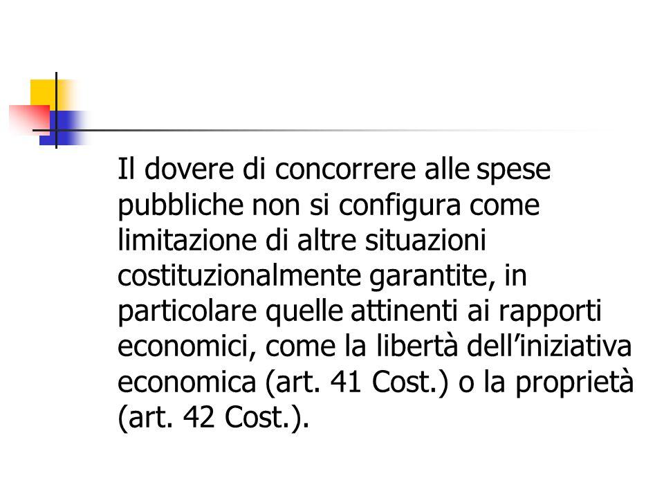 Il dovere di concorrere alle spese pubbliche non si configura come limitazione di altre situazioni costituzionalmente garantite, in particolare quelle